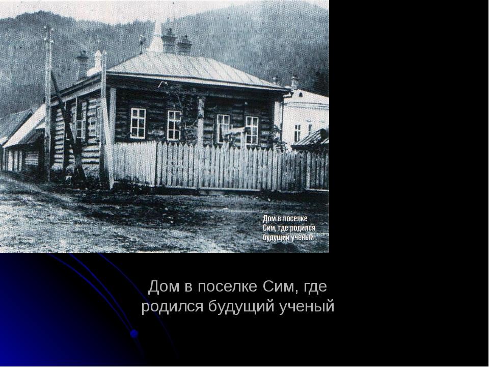 Дом в поселке Сим, где родился будущий ученый