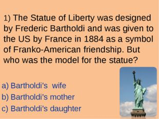 1) The Statue of Liberty was designed by Frederic Bartholdi and was given to