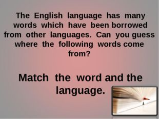 The English language has many words which have been borrowed from other langu