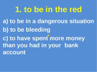 1. to be in the red a) to be in a dangerous situation b) to be bleeding c) to