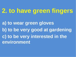 2. to have green fingers a) to wear green gloves b) to be very good at garden