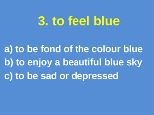 3. to feel blue a) to be fond of the colour blue b) to enjoy a beautiful blue
