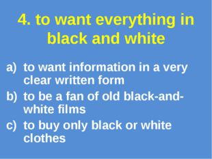 4. to want everything in black and white to want information in a very clear
