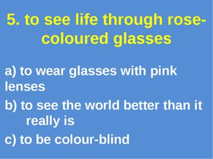 5. to see life through rose-coloured glasses a) to wear glasses with pink len
