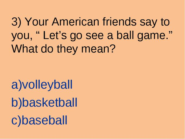 "3) Your American friends say to you, "" Let's go see a ball game."" What do the..."