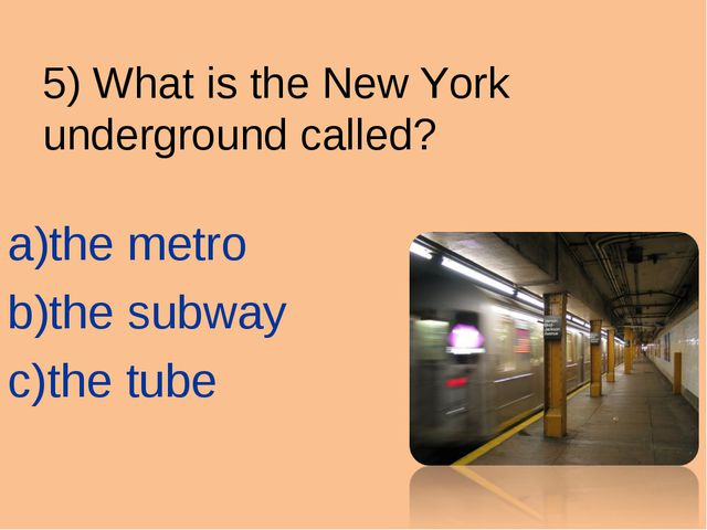 5) What is the New York 	underground called? the metro the subway the tube