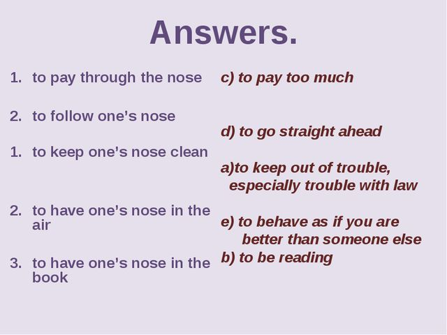 Answers. to pay through the nose to follow one's nose to keep one's nose clea...