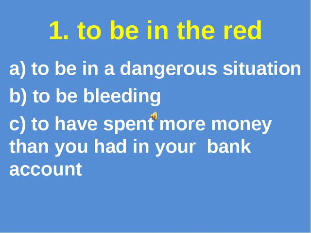 1. to be in the red a) to be in a dangerous situation b) to be bleeding c) to...