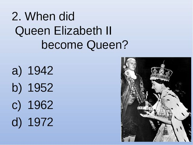 2. When did Queen Elizabeth II become Queen? 1942 1952 1962 1972