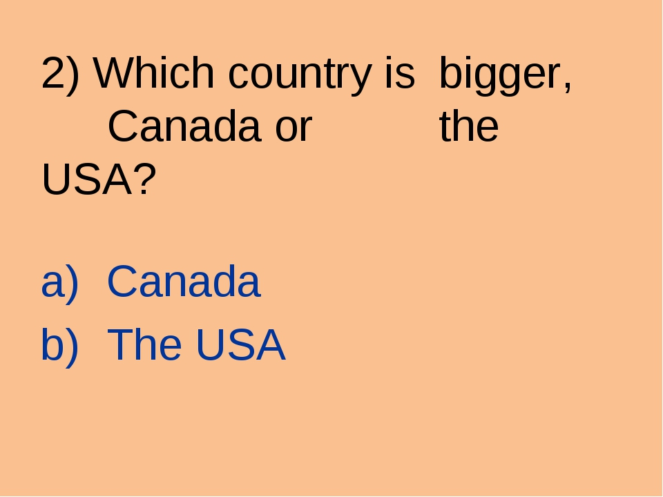 2) Which country is bigger, Canada or  the USA? Canada The USA