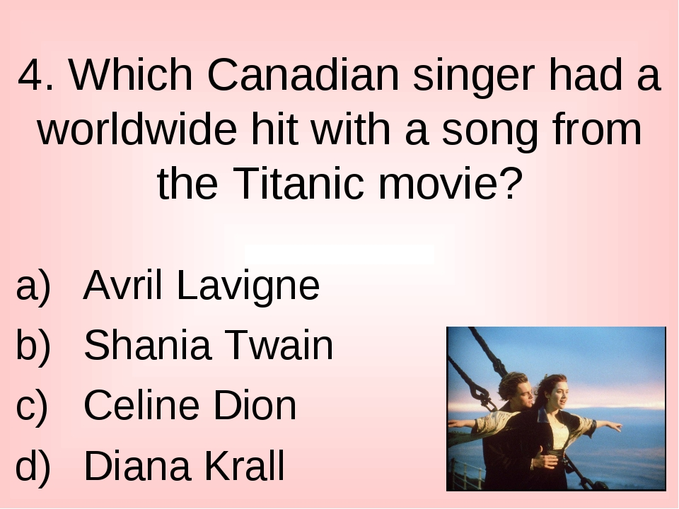 4. Which Canadian singer had a worldwide hit with a song from the Titanic mov...