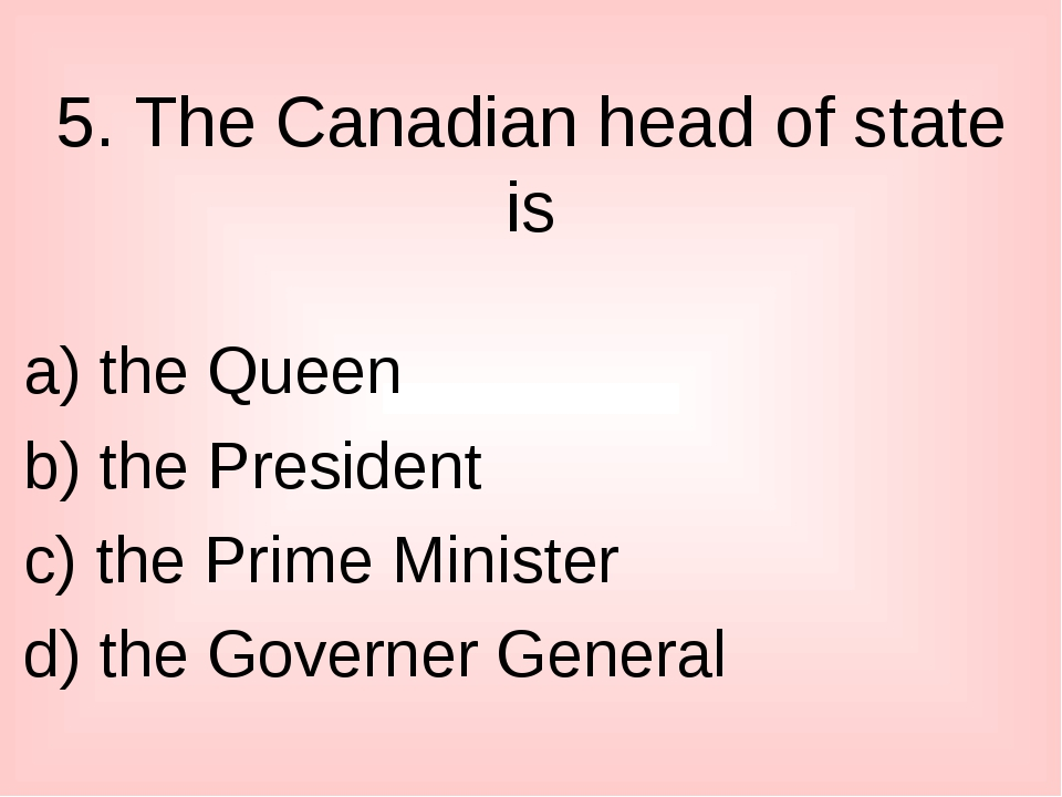 5. The Canadian head of state is a) the Queen b) the President c) the Prime M...