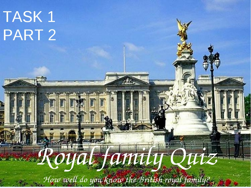 TASK 1 PART 2 Royal family Quiz How well do you know the British royal family?