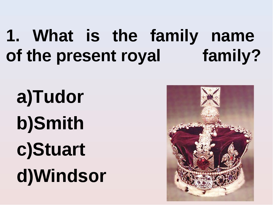 1. What is the family name of the present royal family? Tudor Smith Stuart Wi...