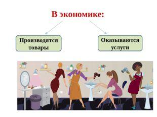 В экономике: Производятся товары Оказываются услуги