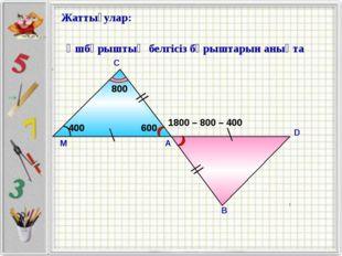 Жаттығулар: А С Үшбұрыштың белгісіз бұрыштарын анықта М В D 1800 – 800 – 400