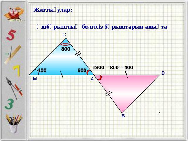 Жаттығулар: А С Үшбұрыштың белгісіз бұрыштарын анықта М В D 1800 – 800 – 400...