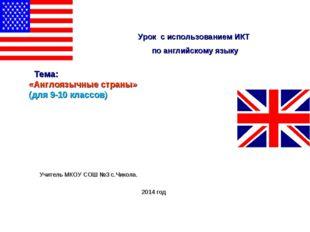 Тема: «Англоязычные страны» (для 9-10 классов) Учитель МКОУ СОШ №3 с.Чикола.