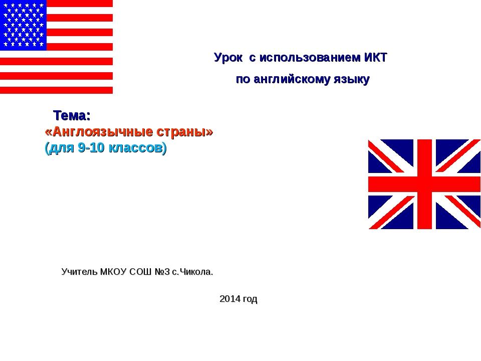 Тема: «Англоязычные страны» (для 9-10 классов) Учитель МКОУ СОШ №3 с.Чикола....