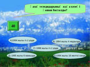 40 Қазақ теледидарының жаңа кезеңі қашан басталды? А)1994 жылы 4 сәуірде Е)19