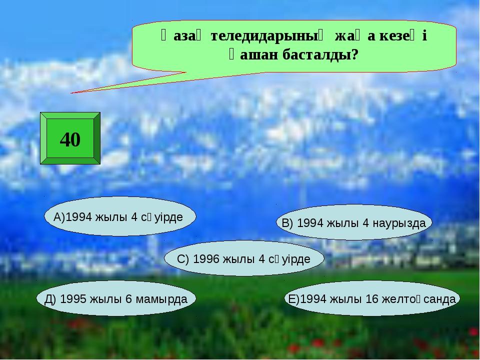40 Қазақ теледидарының жаңа кезеңі қашан басталды? А)1994 жылы 4 сәуірде Е)19...