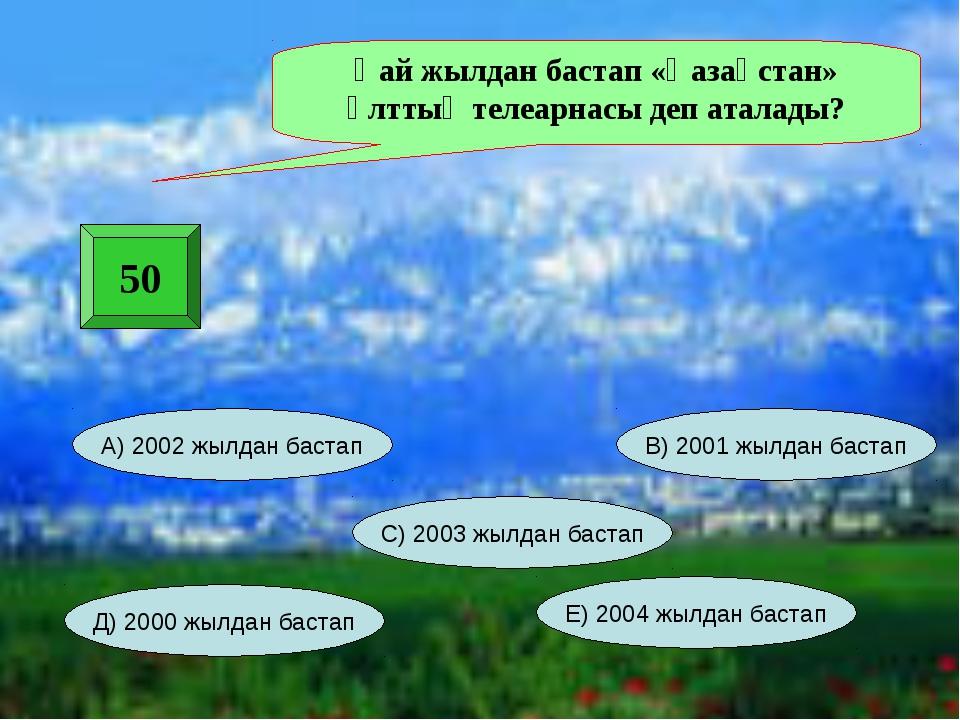 50 Қай жылдан бастап «Қазақстан» ұлттық телеарнасы деп аталады? С) 2003 жылда...
