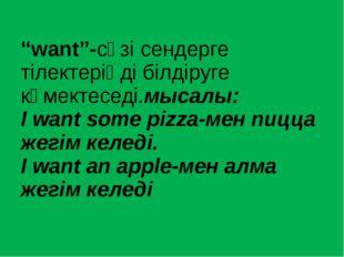 """""""want""""-сөзі сендерге тілектеріңді білдіруге көмектеседі.мысалы: I want some p"""