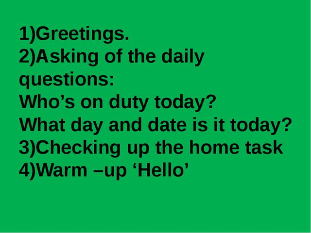 1)Greetings. 2)Asking of the daily questions: Who's on duty today? What day a...