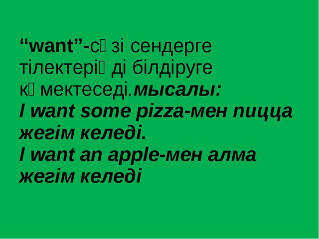 """""""want""""-сөзі сендерге тілектеріңді білдіруге көмектеседі.мысалы: I want some p..."""