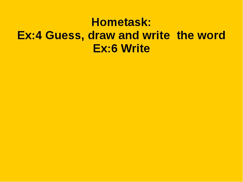 Hometask: Ex:4 Guess, draw and write the word Ex:6 Write