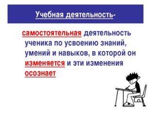 Учебная деятельность- самостоятельная деятельность ученика по усвоению знаний