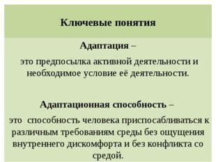 Ключевые понятия Адаптация – это предпосылка активной деятельности и необходи