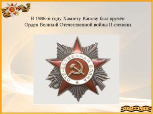 В 1986-м году Хамзету Капову был вручён Орден Великой Отечественной войны II
