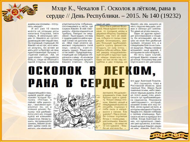 Мхце К., Чекалов Г. Осколок в лёгком, рана в сердце // День Республики. – 201...