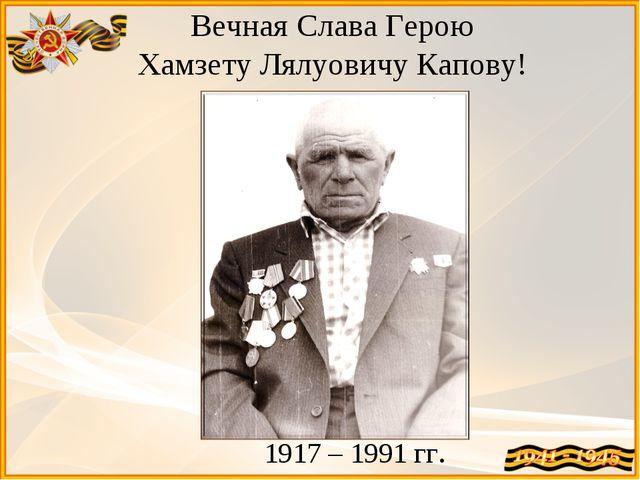 1917 – 1991 гг. Вечная Слава Герою Хамзету Лялуовичу Капову!