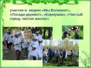 участие в акциях «Мы Волжане!», «Посади дерево!», «Кормушка», «Чистый город
