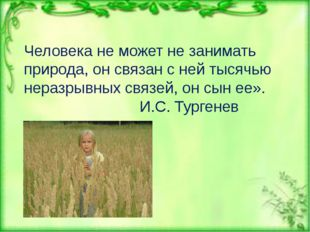 Человека не может не занимать природа, он связан с ней тысячью неразрывных св