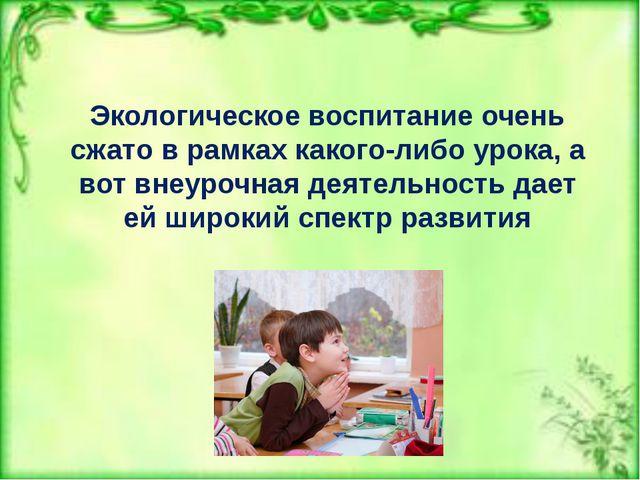 Экологическое воспитание очень сжато в рамках какого-либо урока, а вот внеуро...