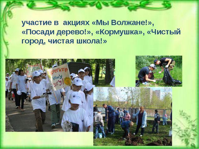 участие в акциях «Мы Волжане!», «Посади дерево!», «Кормушка», «Чистый город...