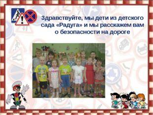 Здравствуйте, мы дети из детского сада «Радуга» и мы расскажем вам о безопасн