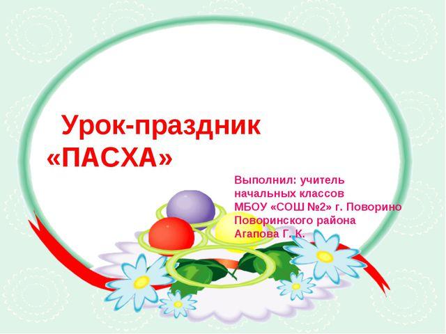 Урок-праздник «ПАСХА» Выполнил: учитель начальных классов МБОУ «СОШ №2» г. П...