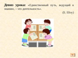 Девиз урока: «Единственный путь, ведущий к знанию, – это деятельность». (Б. Ш