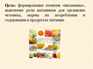 Цель: формирование понятия «витамины», выяснение роли витаминов для организма