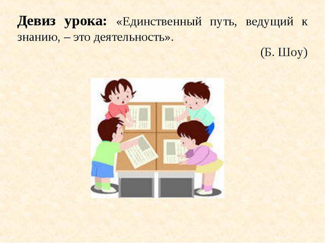 Девиз урока: «Единственный путь, ведущий к знанию, – это деятельность». (Б. Ш...
