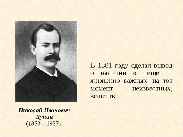 В 1881 году сделал вывод о наличии в пище жизненно важных, на тот момент не...