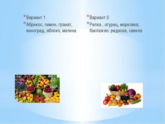 Вариант 1 Абрикос, лимон, гранат, виноград, яблоко, малина Вариант 2 Репка ,...