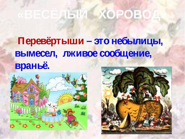 «ВЕСЁЛЫЙ ХОРОВОД» Перевёртыши – это небылицы, вымесел, лживое сообщение, вран...