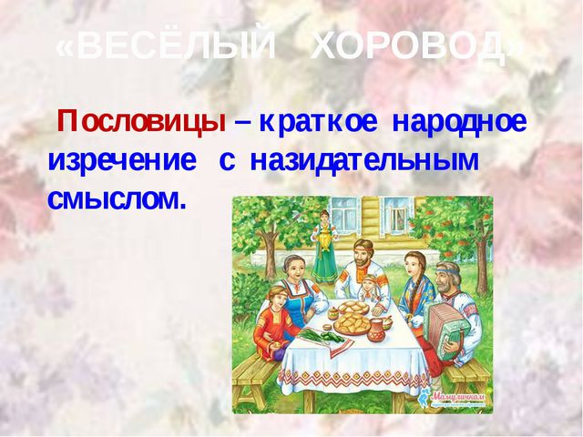 «ВЕСЁЛЫЙ ХОРОВОД» Пословицы – краткое народное изречение с назидательным смыс...