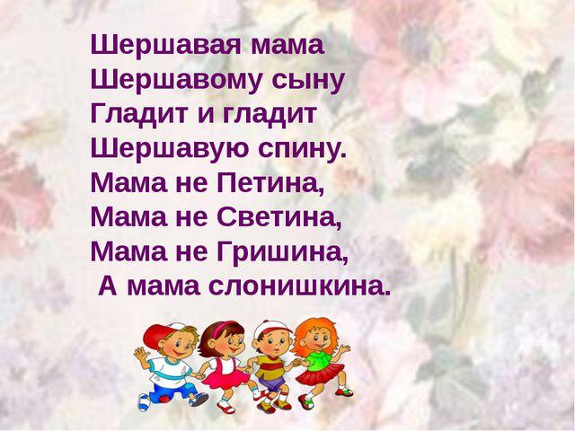 Шершавая мама Шершавому сыну Гладит и гладит Шершавую спину. Мама не Петина,...