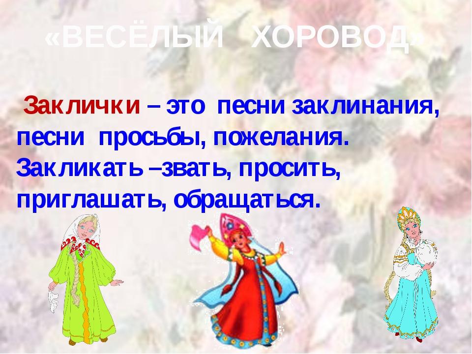 «ВЕСЁЛЫЙ ХОРОВОД» Заклички – это песни заклинания, песни просьбы, пожелания....
